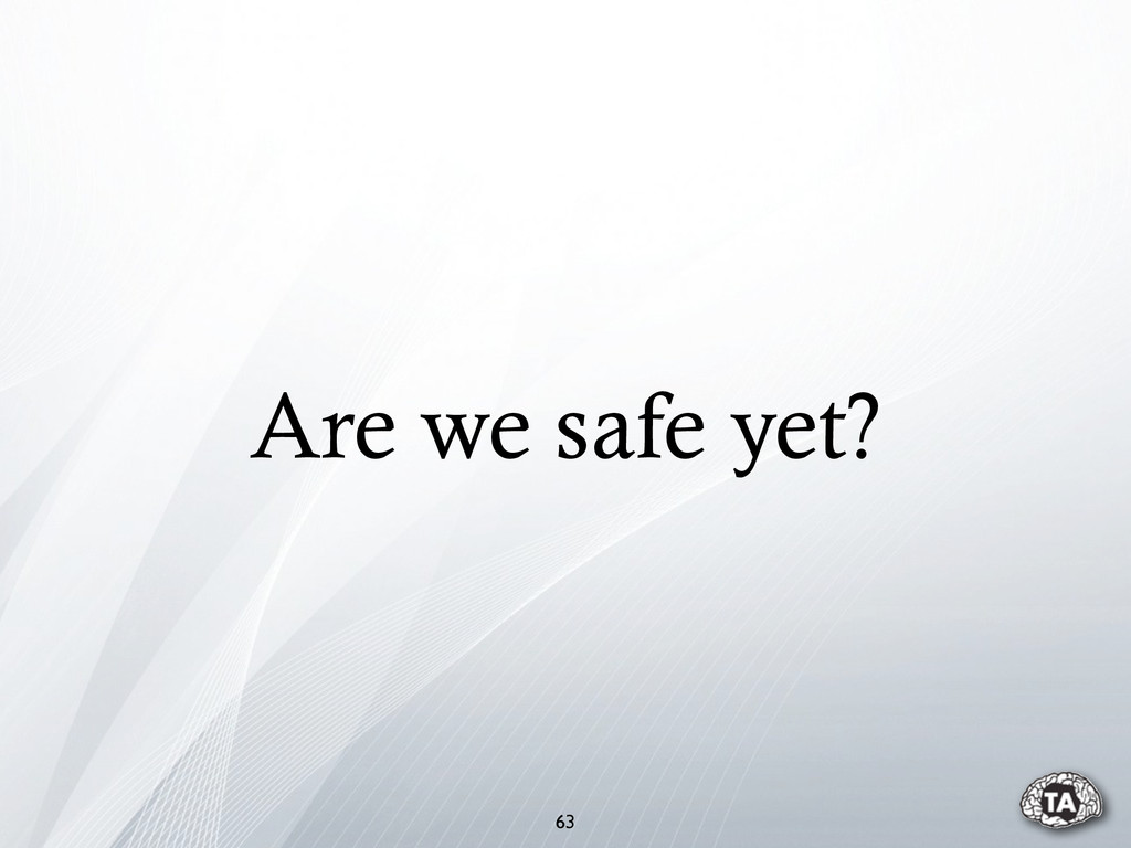 Are we safe yet? 63