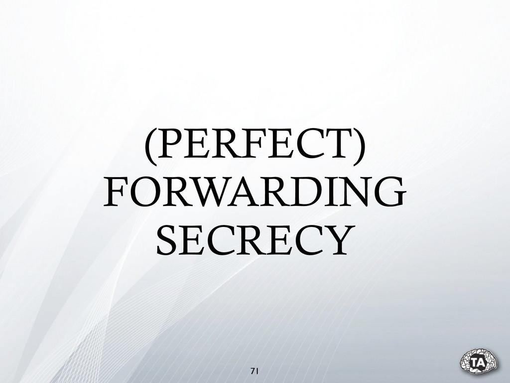(PERFECT) FORWARDING SECRECY 71