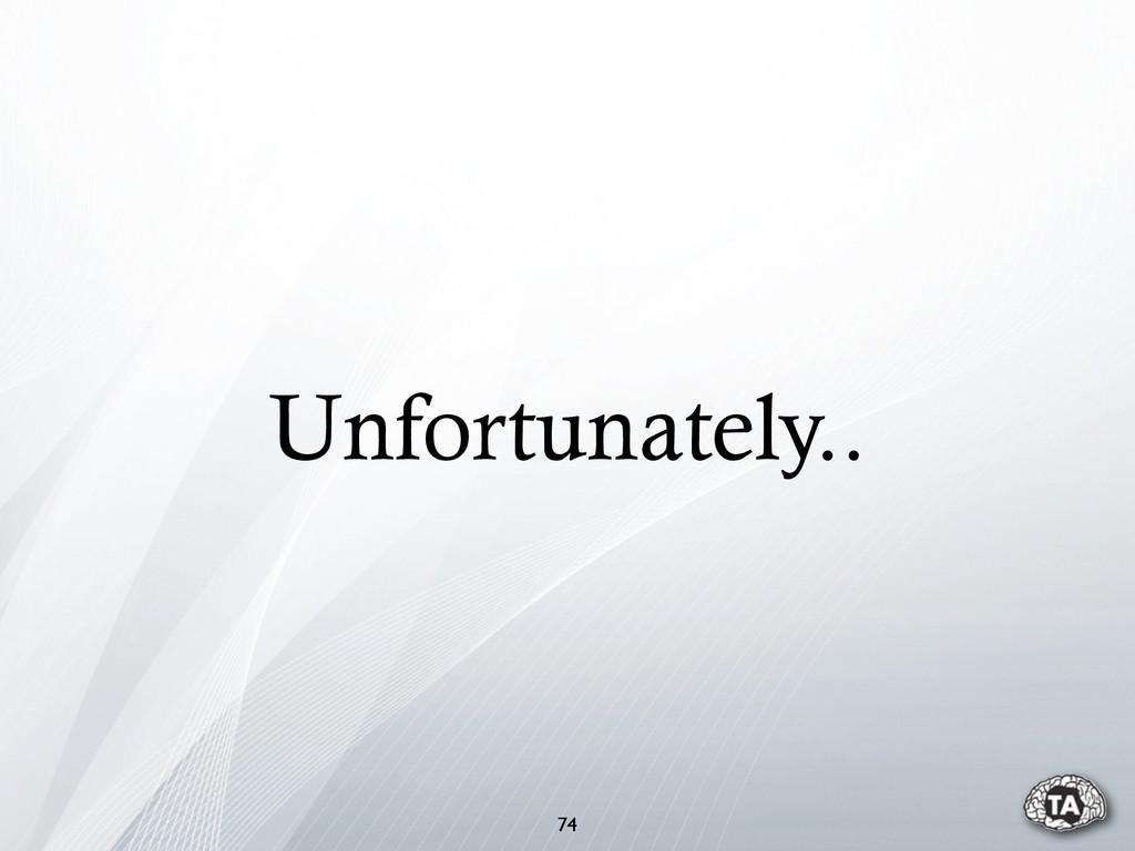 Unfortunately.. 74