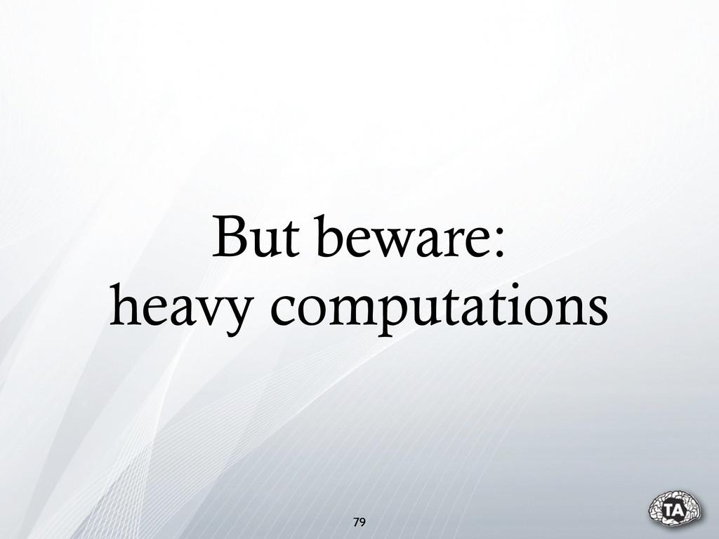 But beware: heavy computations 79