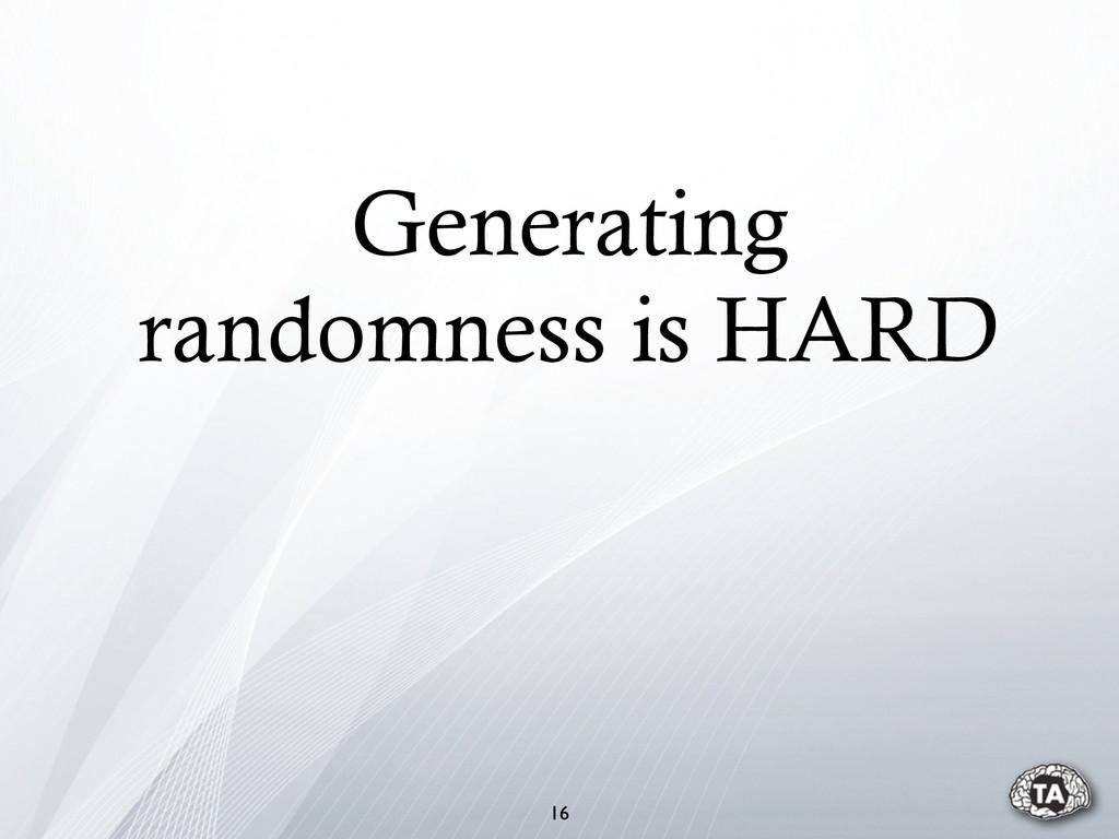 Generating randomness is HARD 16