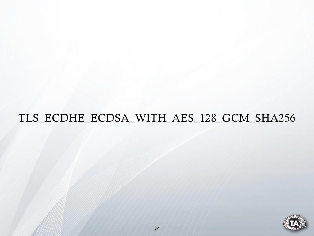 TLS_ECDHE_ECDSA_WITH_AES_128_GCM_SHA256 24
