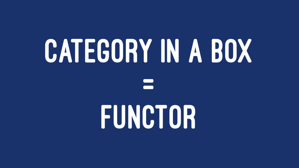 CATEGORY IN A BOX = FUNCTOR