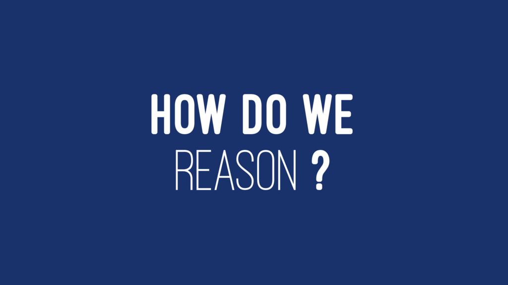 HOW DO WE REASON ?