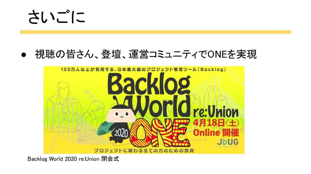 さいごに Backlog World 2020 re:Union 閉会式  ● 視聴の皆さ...