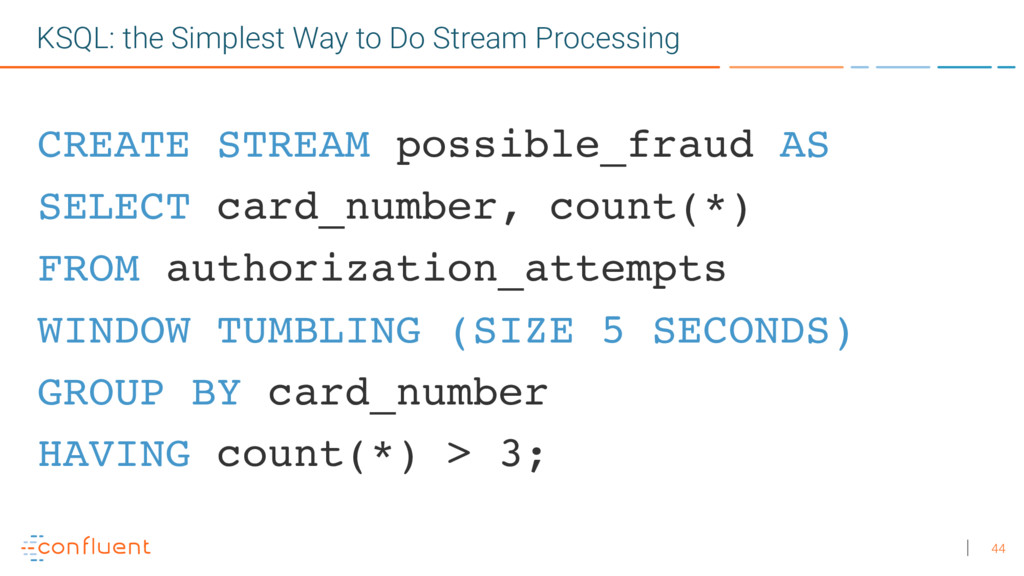 44 CREATE STREAM possible_fraud AS SELECT card_...