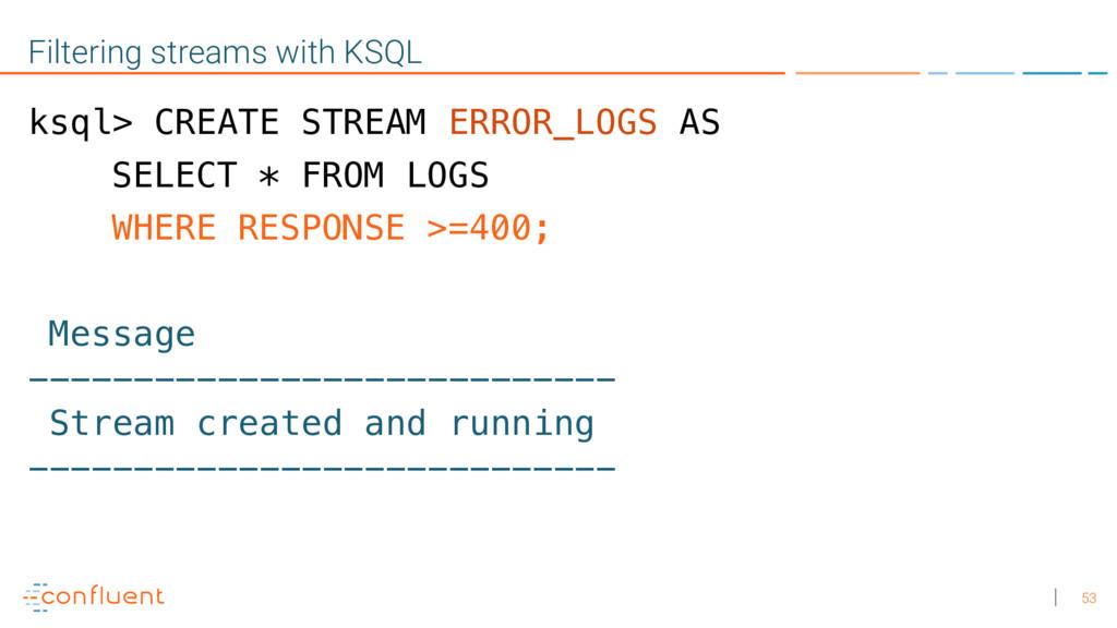 53 Filtering streams with KSQL ksql> CREATE STR...
