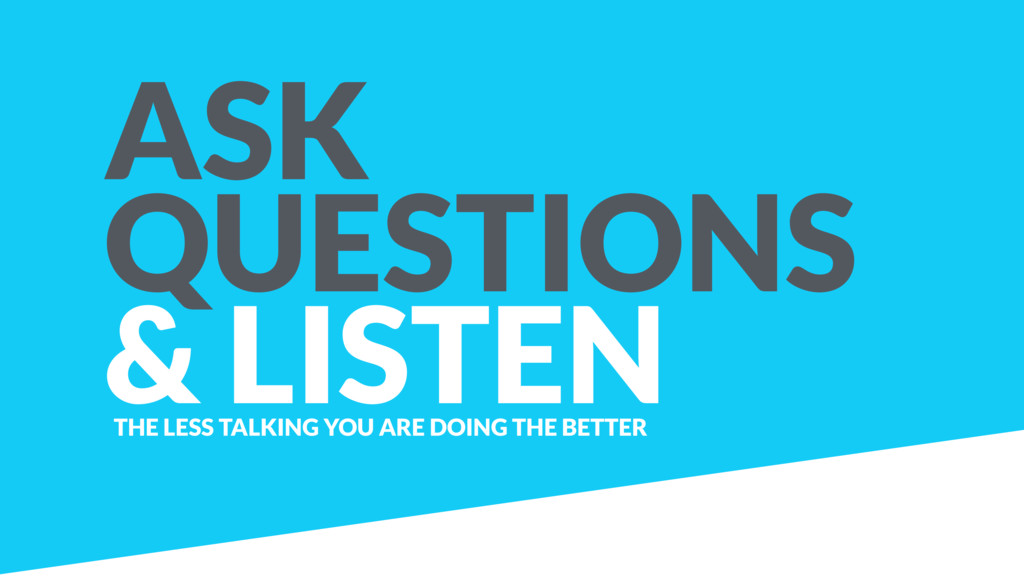 ASK QUESTIONS & LISTEN THE LESS TALKING YOU ARE...