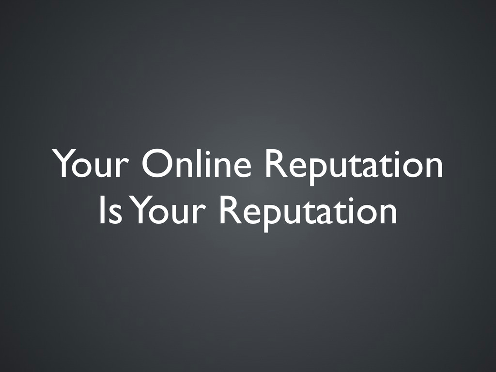 Your Online Reputation Is Your Reputation