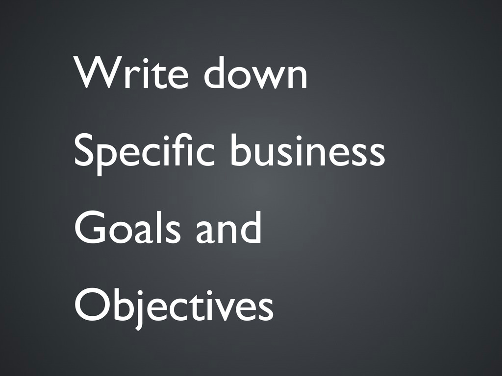 Write down Specific business Goals and Objectives