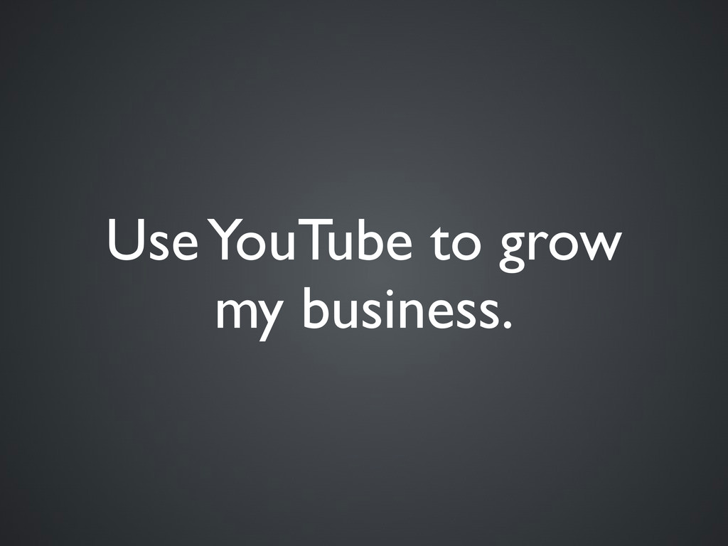 Use YouTube to grow my business.