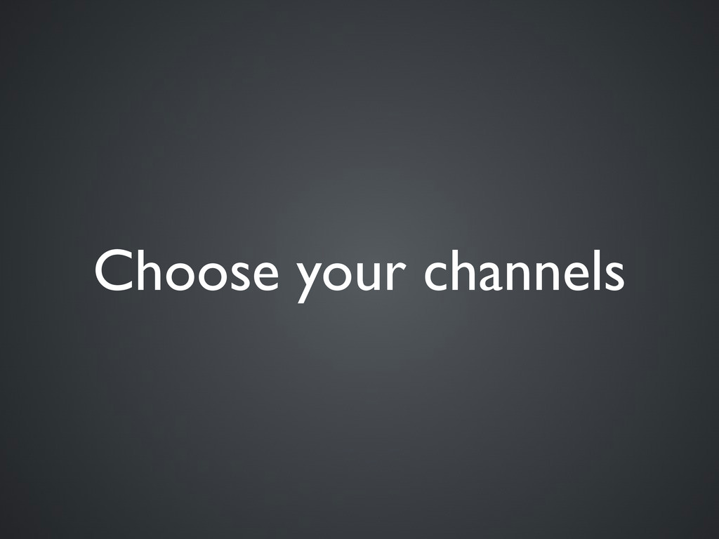 Choose your channels