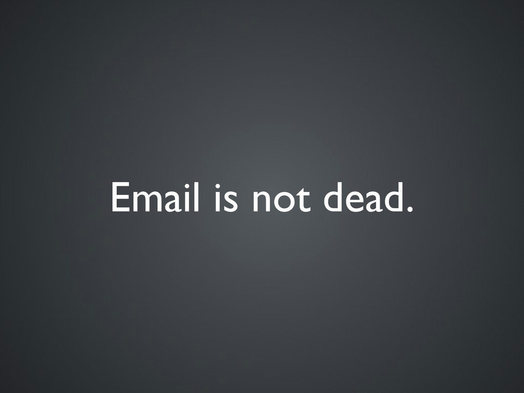 Email is not dead.