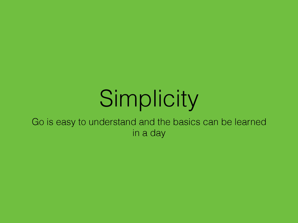 Simplicity Go is easy to understand and the bas...