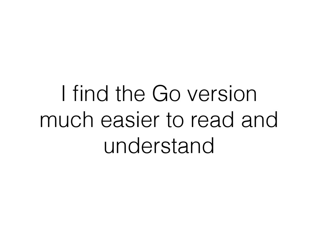 I find the Go version much easier to read and un...