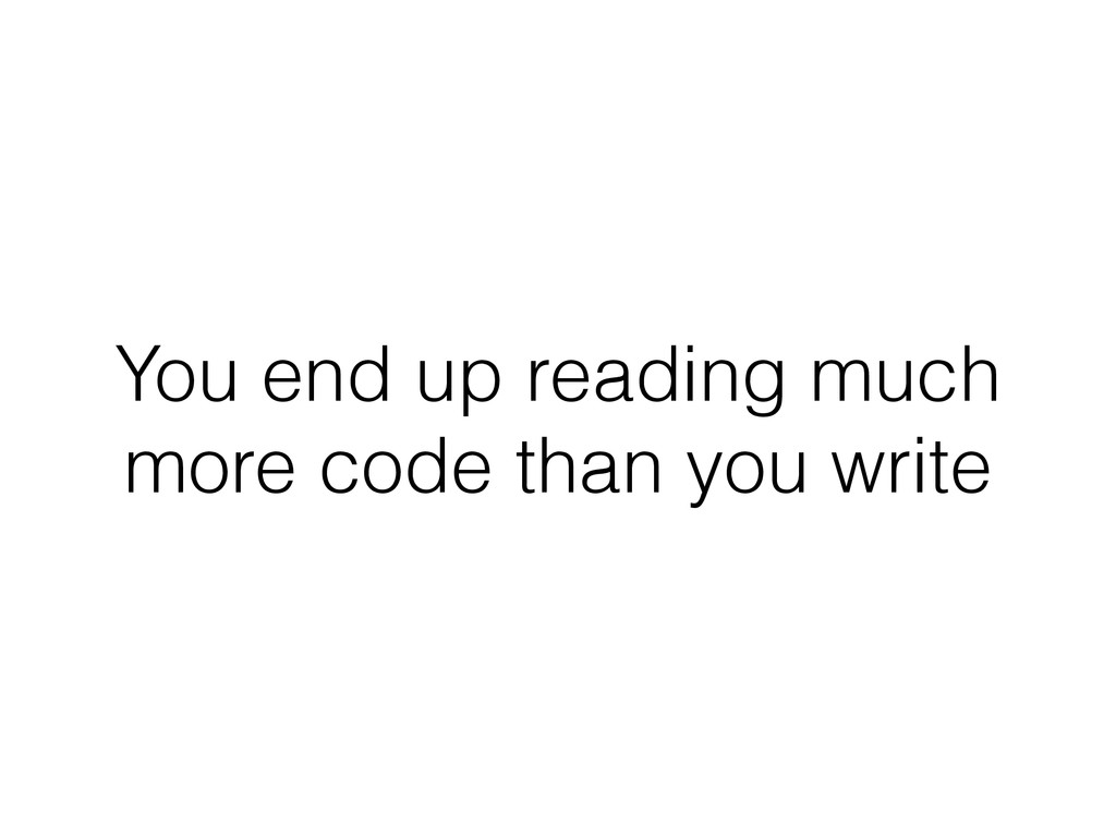 You end up reading much more code than you write