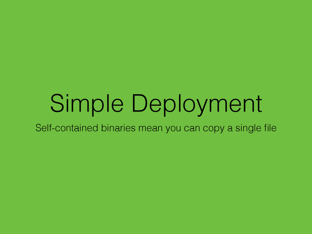 Simple Deployment Self-contained binaries mean ...