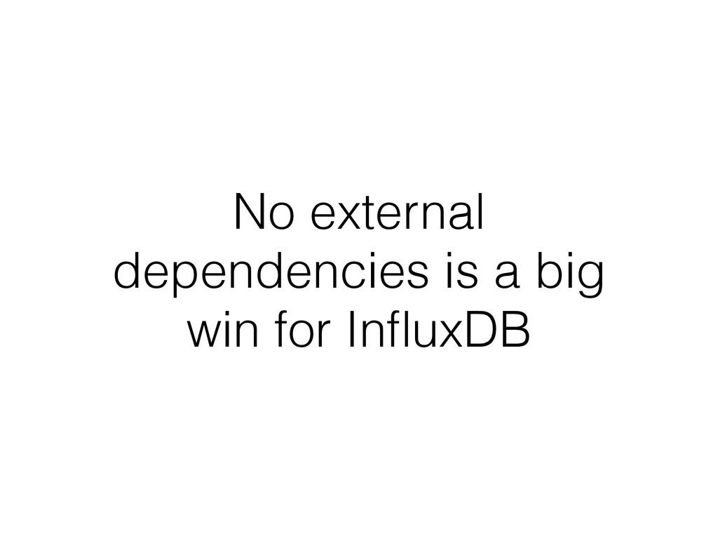 No external dependencies is a big win for Influx...