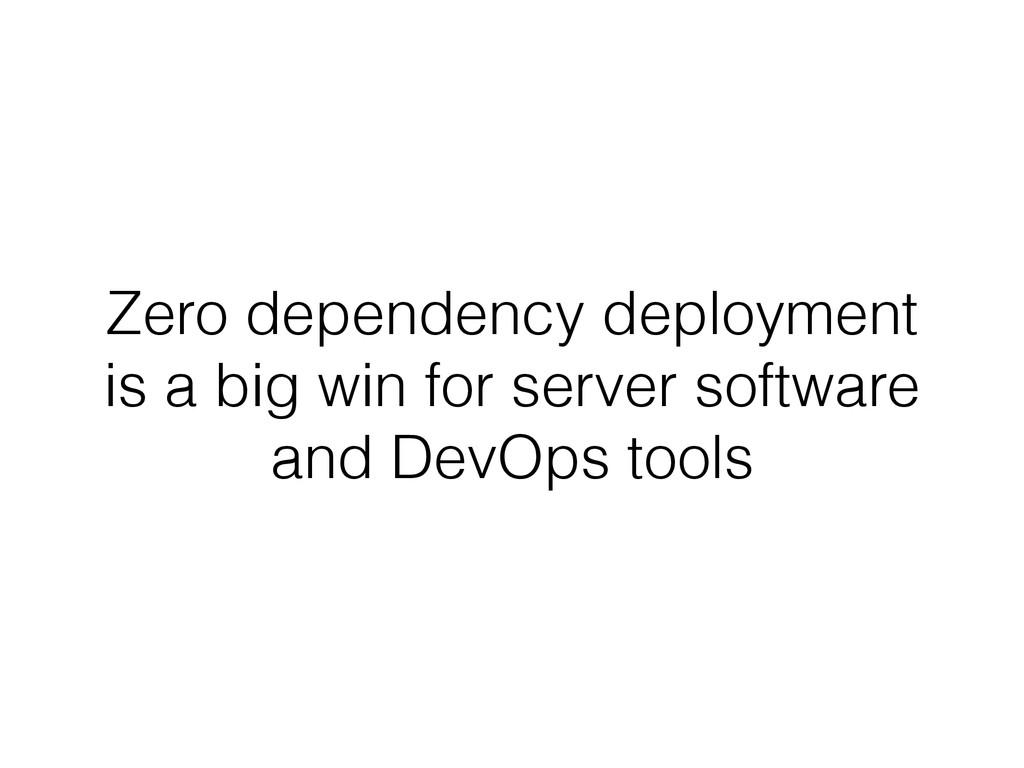 Zero dependency deployment is a big win for ser...