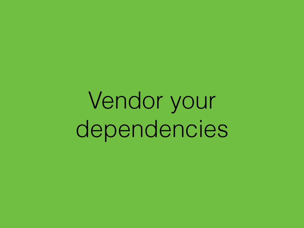 Vendor your dependencies