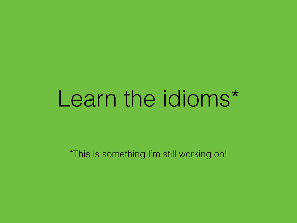 Learn the idioms* *This is something I'm still ...