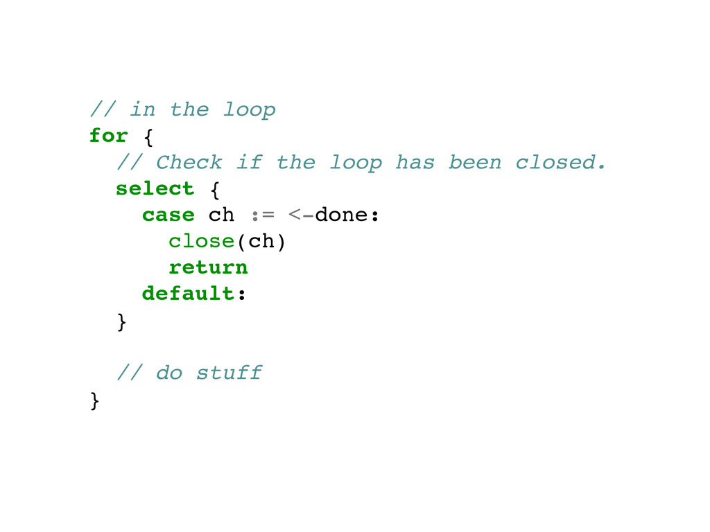 // in the loop! for {! // Check if the loop has...