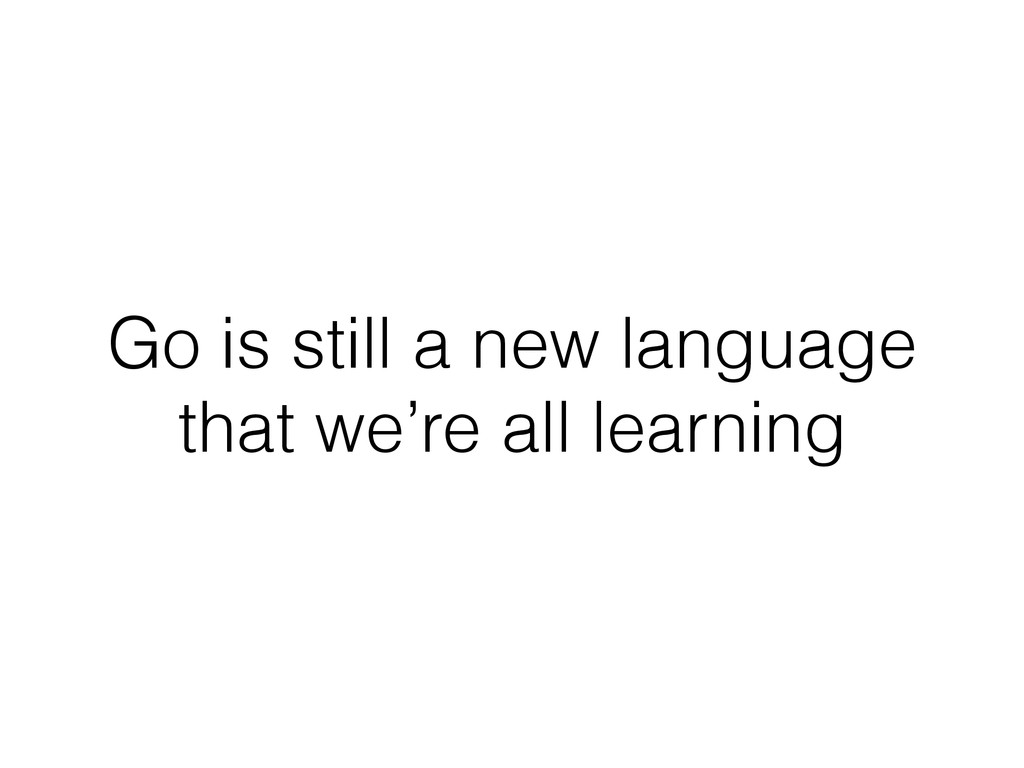 Go is still a new language that we're all learn...