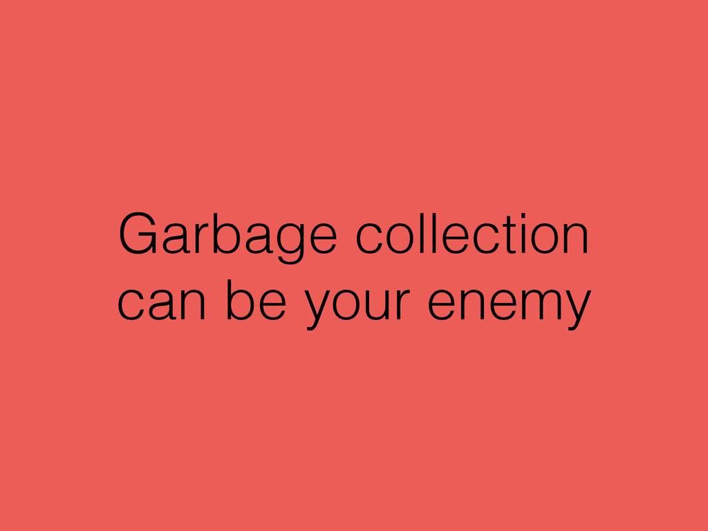 Garbage collection can be your enemy