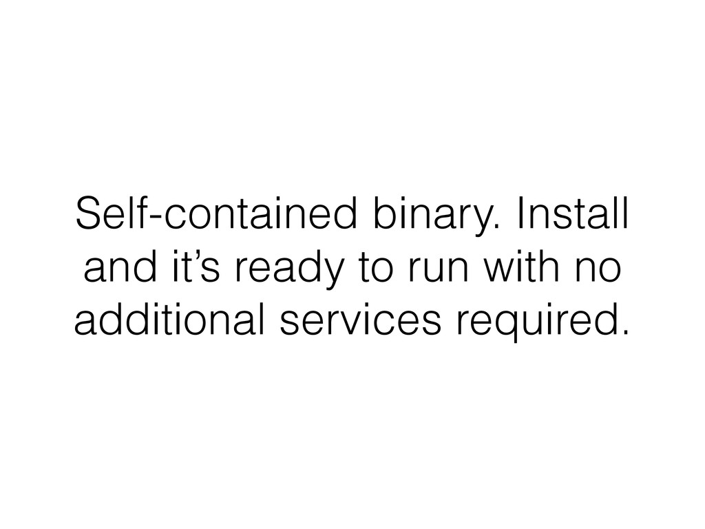 Self-contained binary. Install and it's ready t...