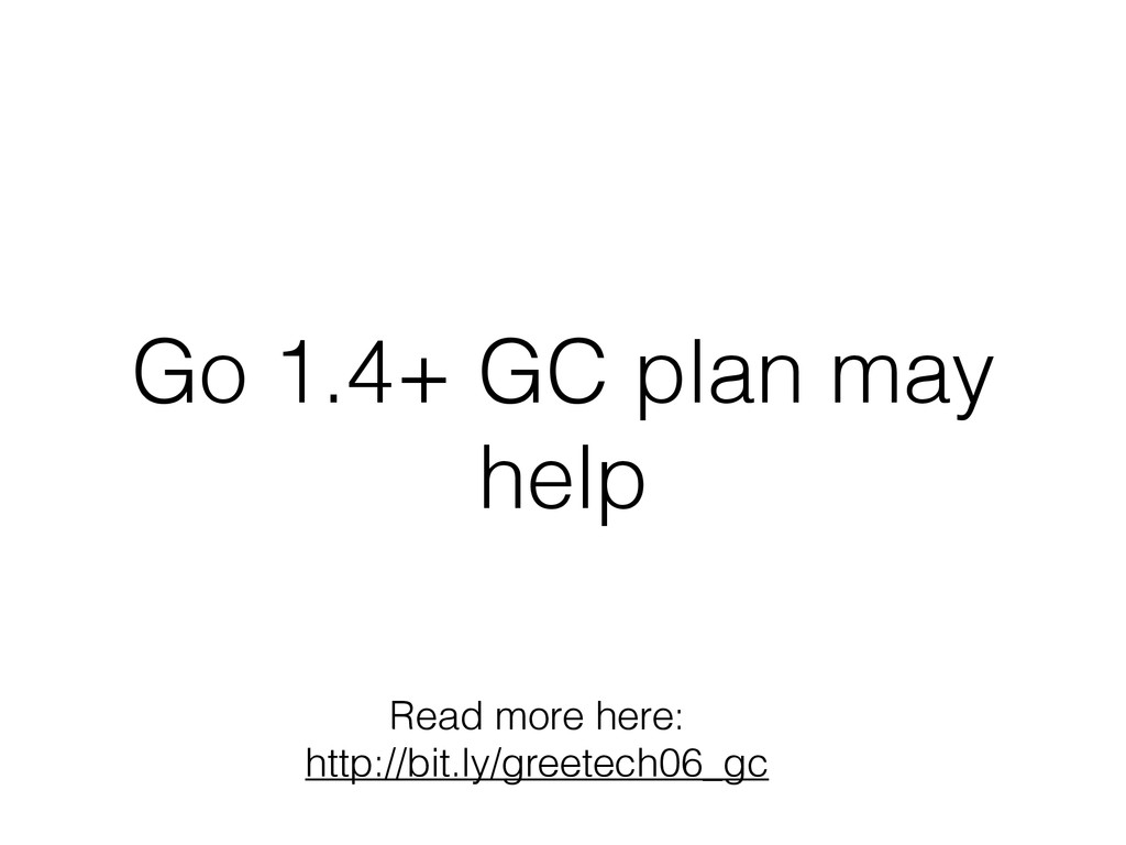 Go 1.4+ GC plan may help Read more here: http:/...