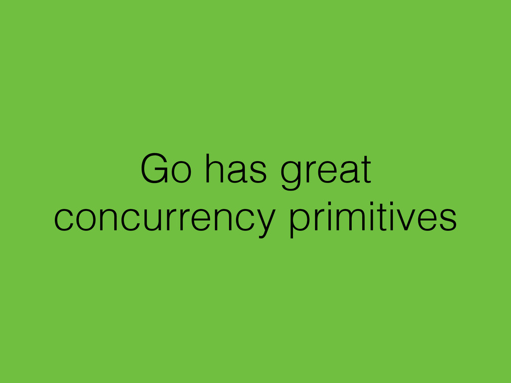 Go has great concurrency primitives