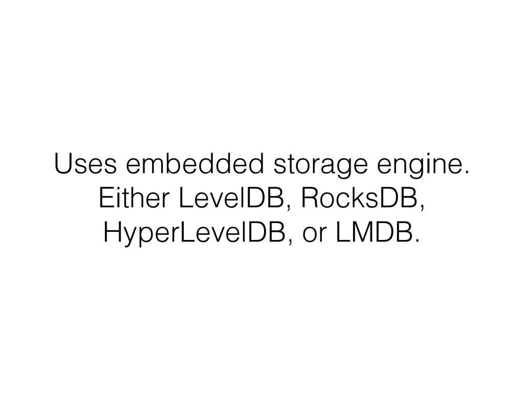 Uses embedded storage engine. Either LevelDB, R...