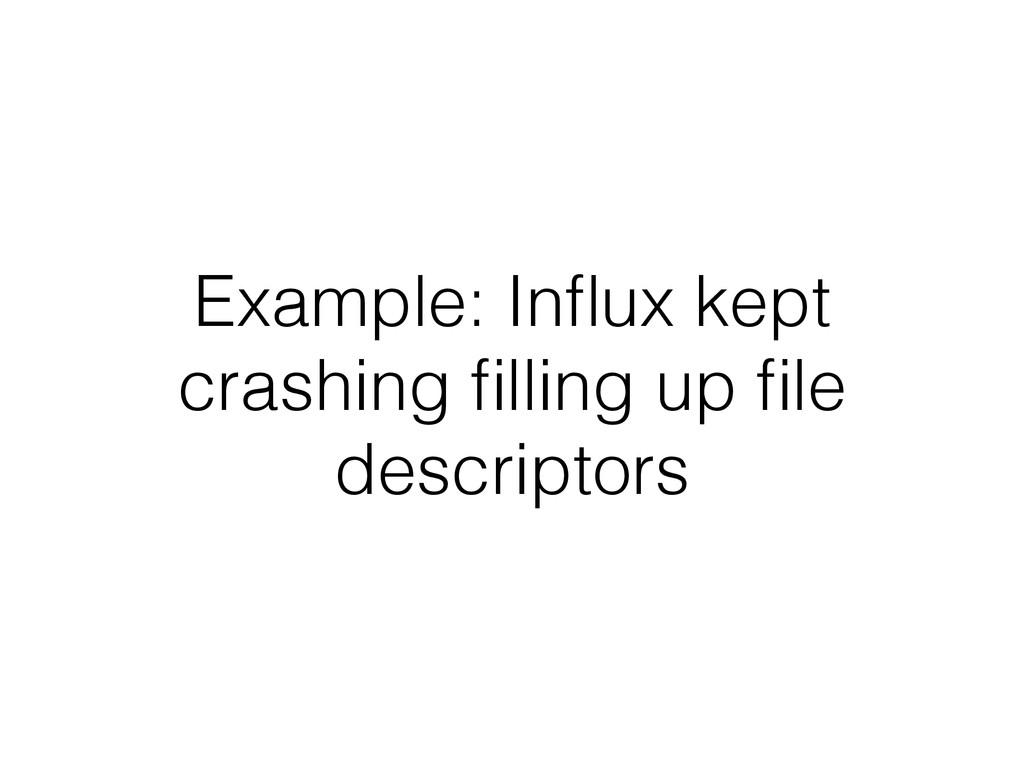 Example: Influx kept crashing filling up file desc...