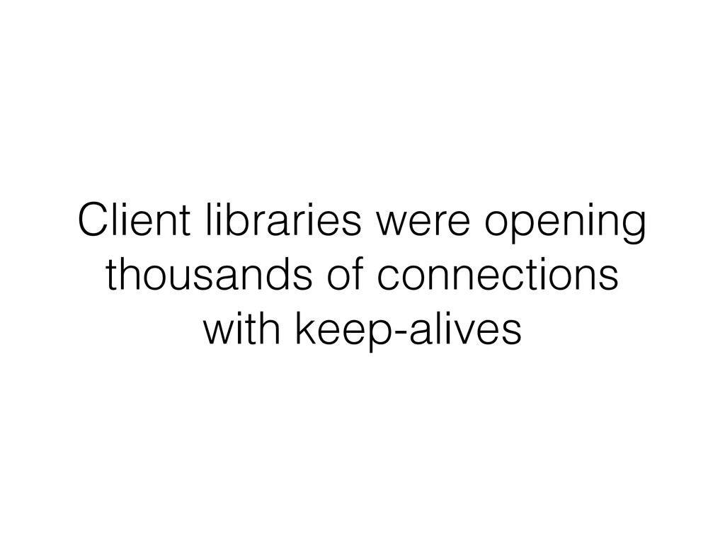 Client libraries were opening thousands of conn...