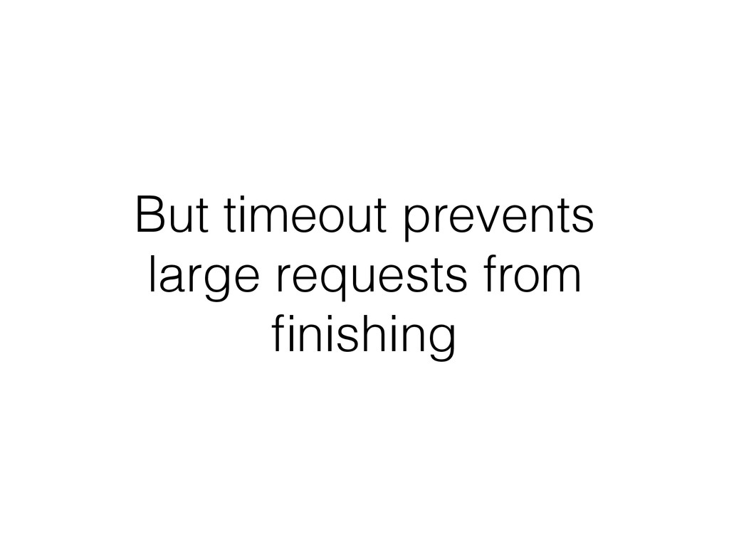 But timeout prevents large requests from finishi...