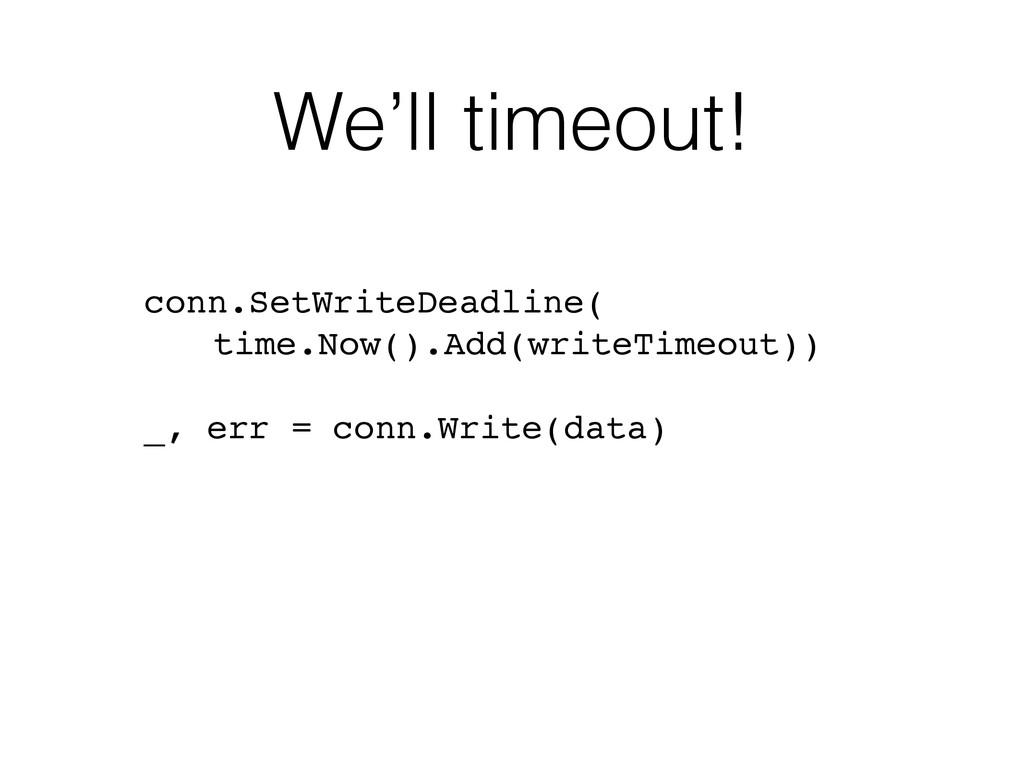 We'll timeout! ! conn.SetWriteDeadline(! time.N...