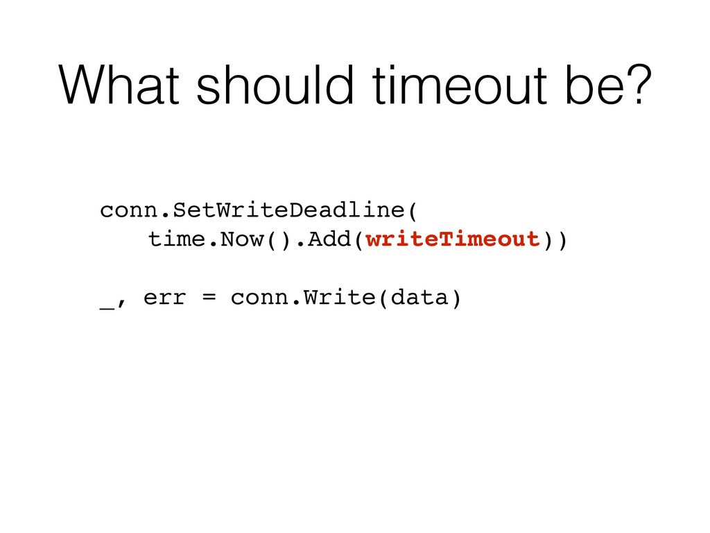What should timeout be? ! conn.SetWriteDeadline...
