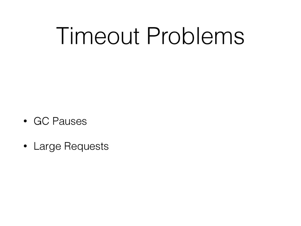Timeout Problems • GC Pauses • Large Requests