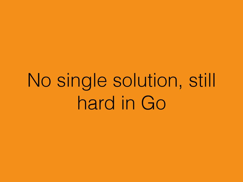 No single solution, still hard in Go