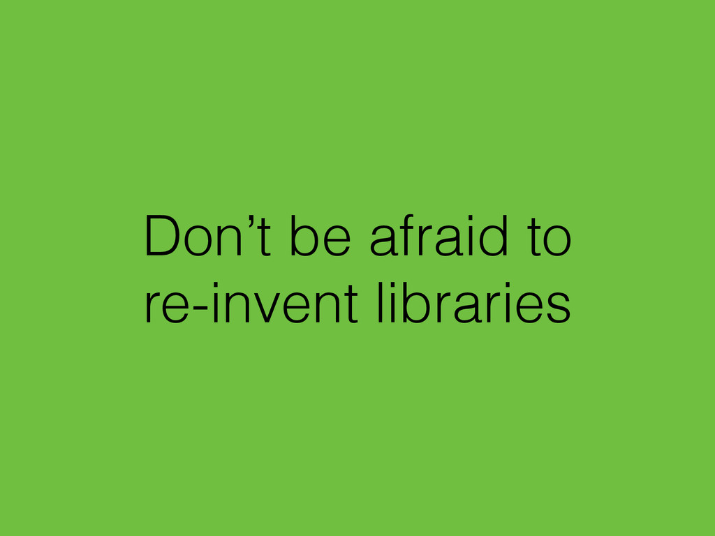 Don't be afraid to re-invent libraries