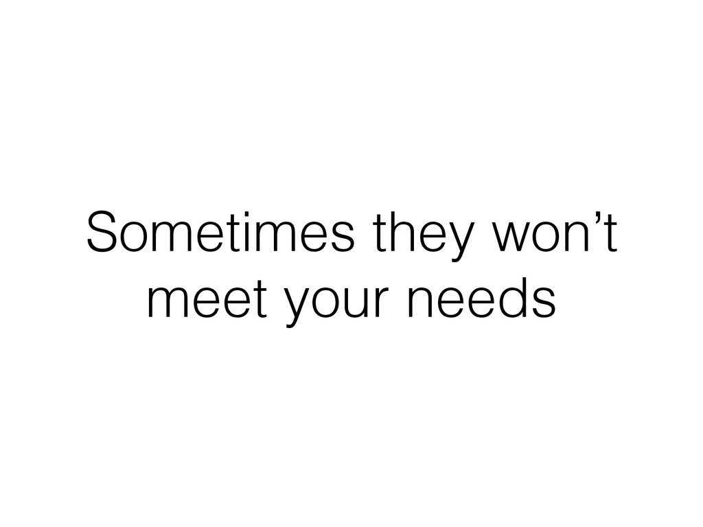 Sometimes they won't meet your needs