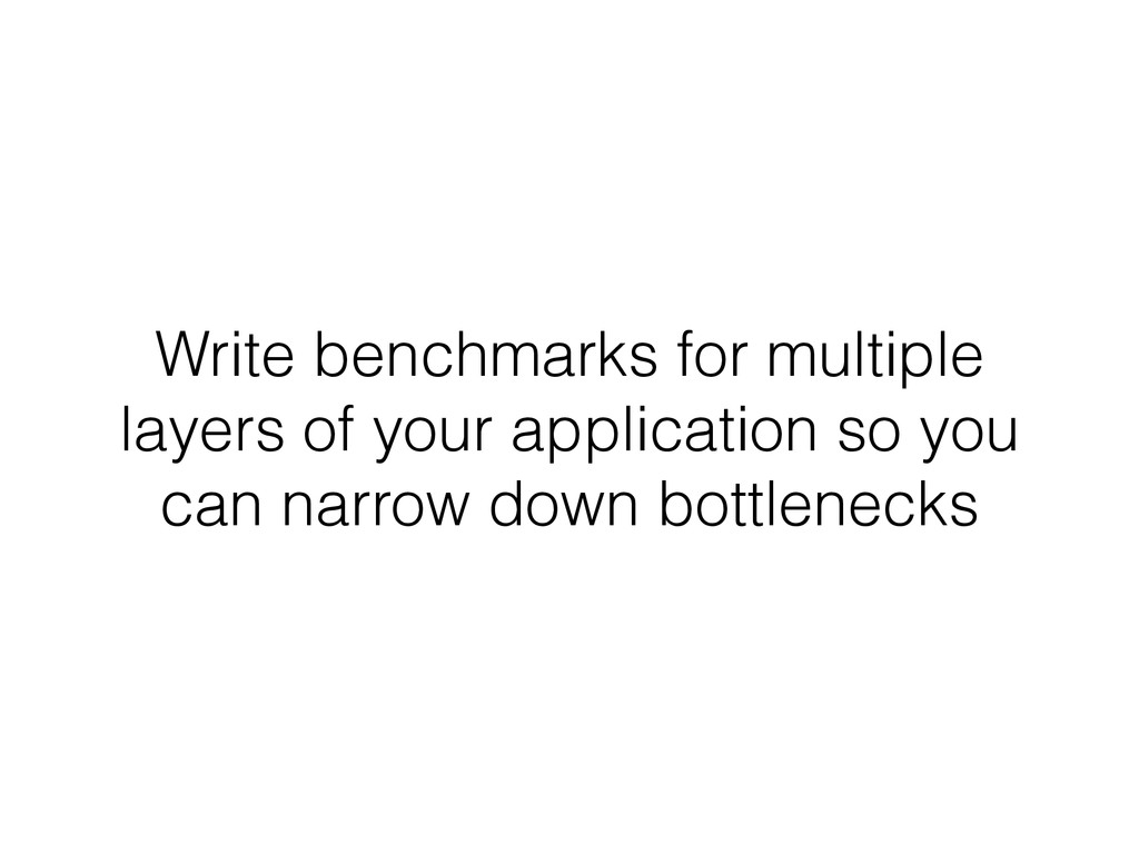 Write benchmarks for multiple layers of your ap...