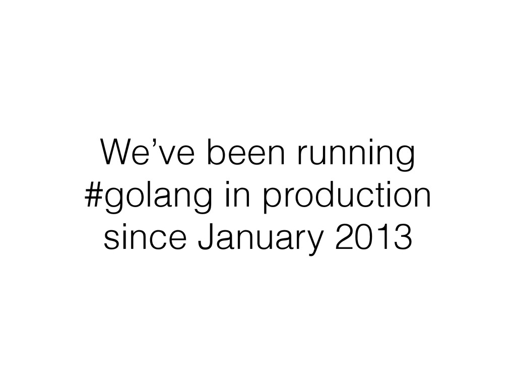 We've been running #golang in production since ...