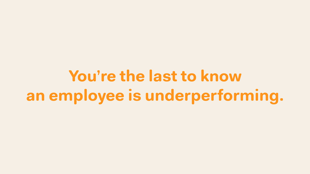 You're the last to know an employee is underper...