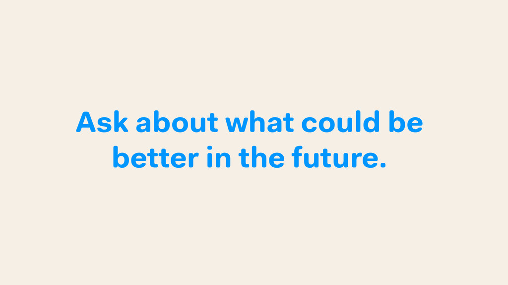 Ask about what could be better in the future.