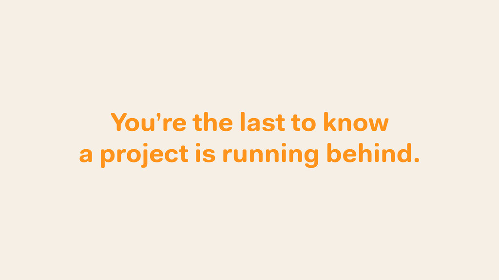 You're the last to know a project is running be...