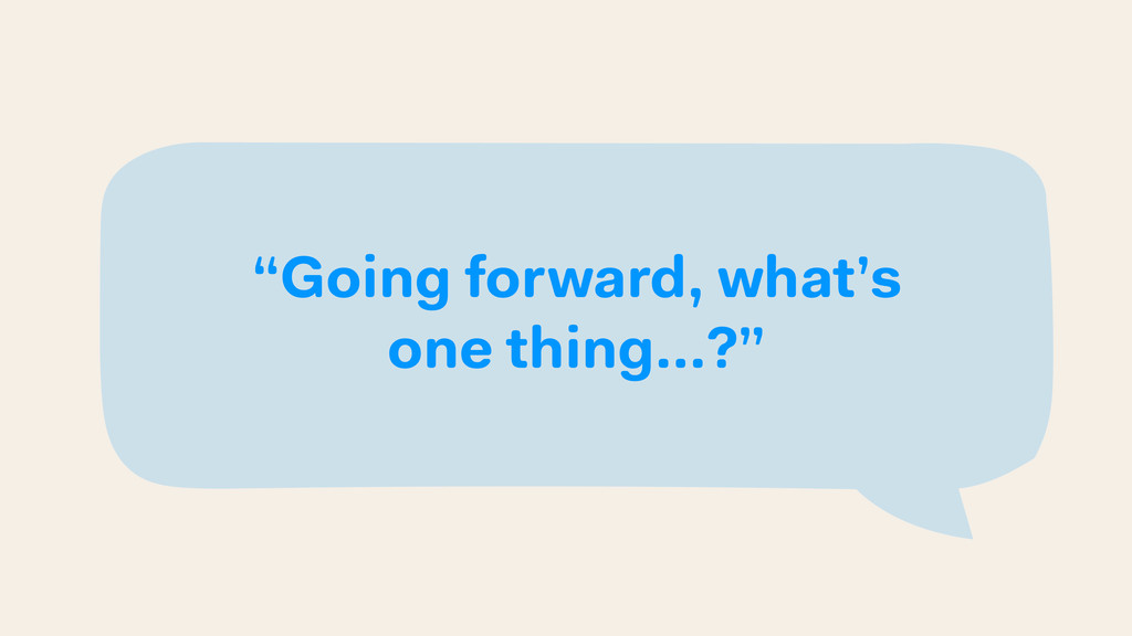 """Going forward, what's one thing…?"""