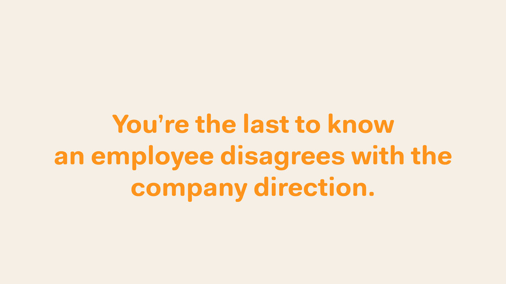 You're the last to know an employee disagrees w...