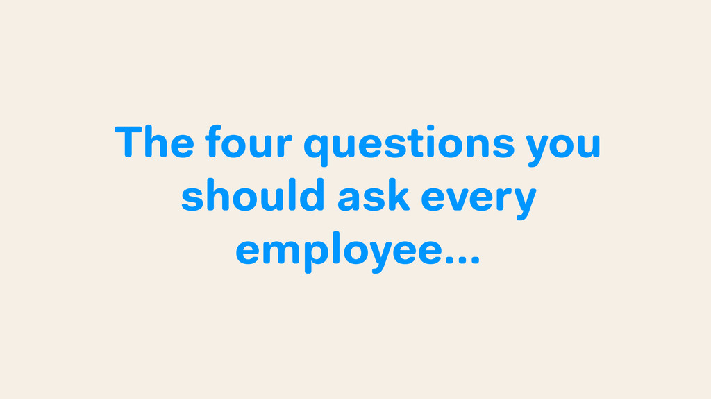 The four questions you should ask every employe...