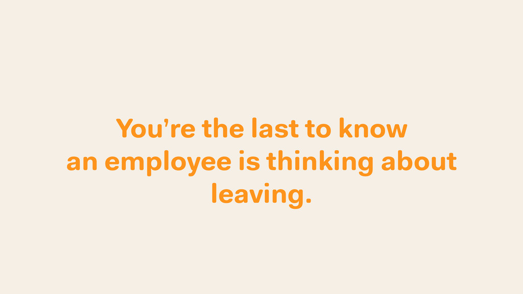 You're the last to know an employee is thinking...